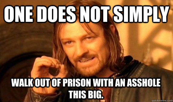 ONE DOES NOT SIMPLY WALK OUT OF PRISON WITH AN ASSHOLE THIS BIG.