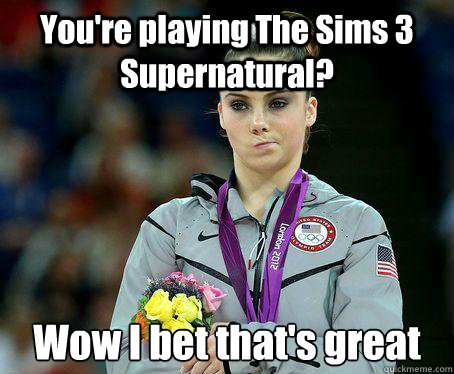 You're playing The Sims 3 Supernatural? Wow I bet that's great