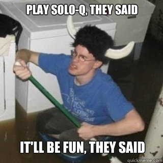 Play Solo-Q, they said It'll be fun, they said