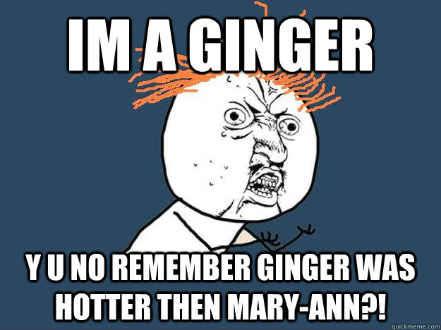 Im a ginger y u no remember ginger was hotter then mary-ann?!  - Im a ginger y u no remember ginger was hotter then mary-ann?!   Gingers dont have souls