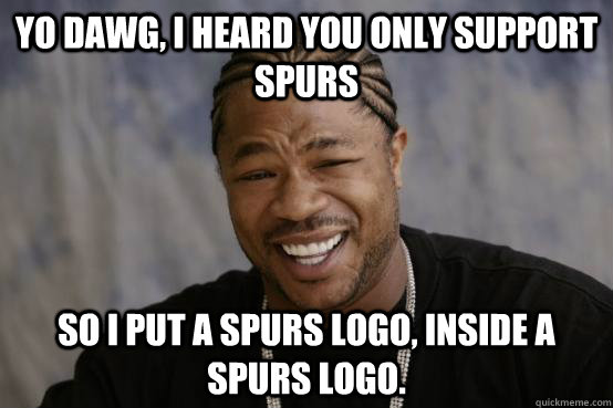 Yo Dawg, I heard you only support Spurs So I put a spurs logo, inside a spurs logo. - Yo Dawg, I heard you only support Spurs So I put a spurs logo, inside a spurs logo.  YO DAWG