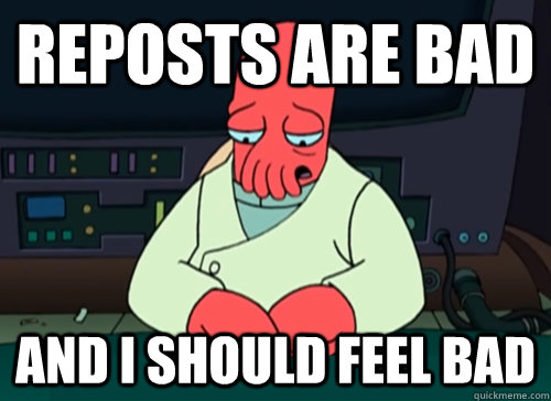 Reposts are bad and i should feel bad - Reposts are bad and i should feel bad  sad zoidberg