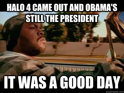 Halo 4 came out and Obama's still the President it was a good day - Halo 4 came out and Obama's still the President it was a good day  Misc