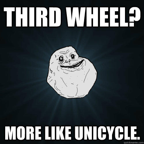 third wheel? more like unicycle.  Forever Alone