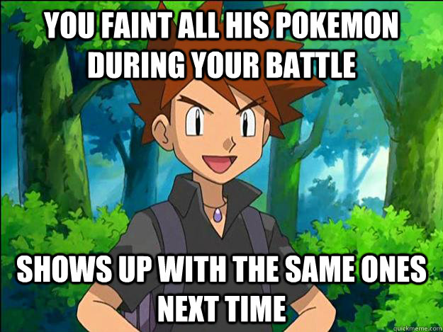 You faint all his pokemon during your battle Shows up with the same ones next time  Gary Oak