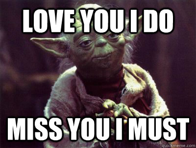 89a41cabcdbf9c856fb15e1c0706136a25e94c156dadcf824743690e9de3c341 love you i do miss you i must yoda quickmeme