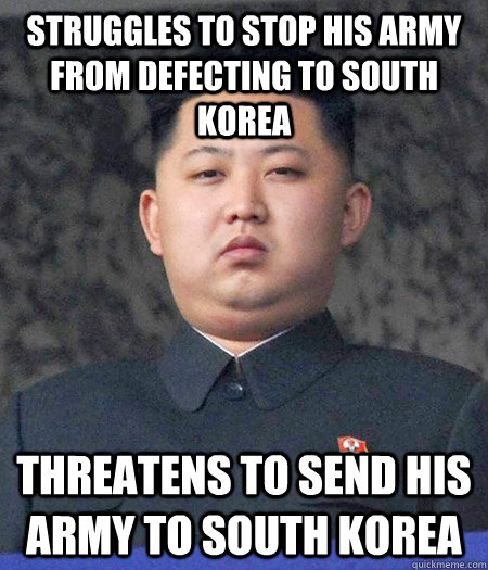 Struggles to stop his army from defecting to south korea threatens to send his army to south korea