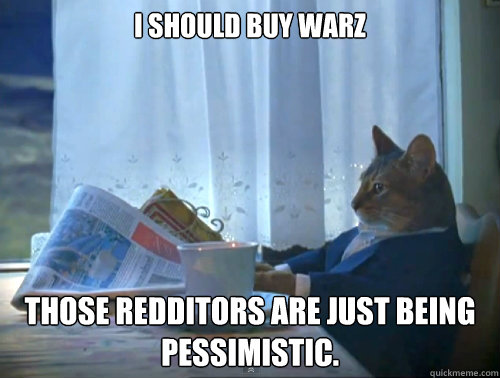 I should buy warz Those redditors are just being pessimistic. - I should buy warz Those redditors are just being pessimistic.  The One Percent Cat