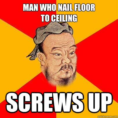 man who nail floor to ceiling screws up - man who nail floor to ceiling screws up  Confucius says
