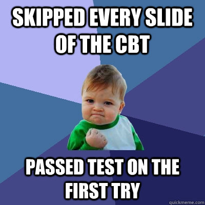 Skipped every slide of the CBT Passed test on the first try - Skipped every slide of the CBT Passed test on the first try  Success Kid