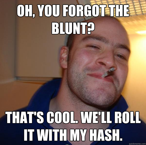 Oh, you forgot the blunt? That's cool. We'll roll it with my hash. - Oh, you forgot the blunt? That's cool. We'll roll it with my hash.  Misc