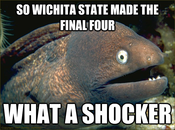 So Wichita State made the final four What a shocker - So Wichita State made the final four What a shocker  Bad Joke Eel
