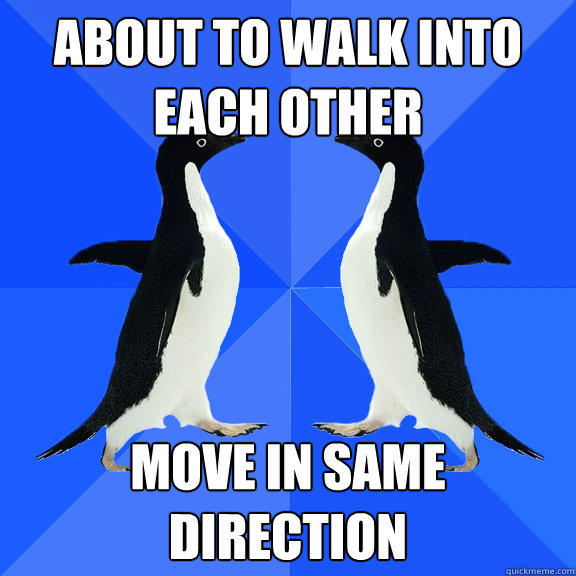 about to walk into each other move in same direction