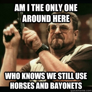 Am i the only one around here who knows we still use horses and bayonets - Am i the only one around here who knows we still use horses and bayonets  Am I The Only One Round Here