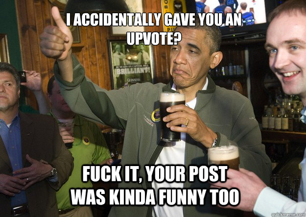 I accidentally gave you an upvote? Fuck it, your post was kinda funny too