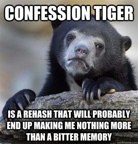 Confession tiger is a rehash that will probably end up making me nothing more than a bitter memory - Confession tiger is a rehash that will probably end up making me nothing more than a bitter memory  Confession Bear