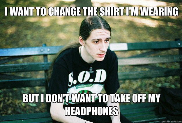 i want to change the shirt i'm wearing but i don't want to take off my headphones - i want to change the shirt i'm wearing but i don't want to take off my headphones  First World Metal Problems