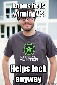 Knows he is winning VS Helps Jack anyway