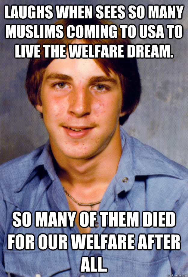 Laughs when sees so many Muslims coming to USA to live the welfare dream. So many of them died for our welfare after all. - Laughs when sees so many Muslims coming to USA to live the welfare dream. So many of them died for our welfare after all.  Old Economy Steven
