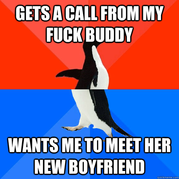 gets a call from my fuck buddy wants me to meet her new boyfriend - gets a call from my fuck buddy wants me to meet her new boyfriend  Socially Awesome Awkward Penguin