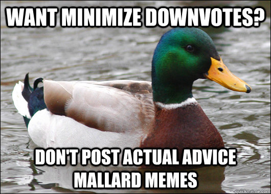 Want minimize downvotes? Don't post actual advice mallard memes - Want minimize downvotes? Don't post actual advice mallard memes  Actual Advice Mallard