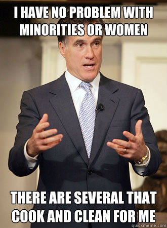 i have no problem with minorities or women There are several that cook and clean for me - i have no problem with minorities or women There are several that cook and clean for me  Relatable Romney
