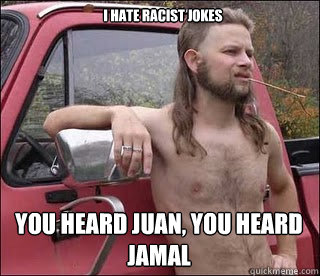 I hate racist jokes You heard Juan, you heard Jamal