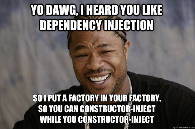 yo dawg, i heard you like dependency injection so I put a factory in your factory, so you can constructor-inject while you constructor-inject