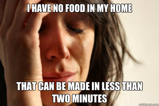 I HAVE NO FOOD IN MY HOME THAT CAN BE MADE IN LESS THAN  TWO MINUTES - I HAVE NO FOOD IN MY HOME THAT CAN BE MADE IN LESS THAN  TWO MINUTES  First World Problems