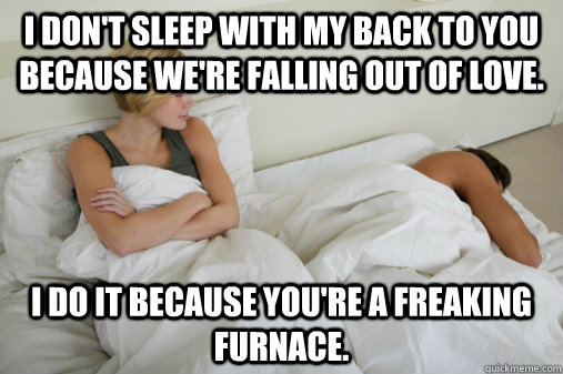 I don't sleep with my back to you because we're falling out of love. I do it because you're a freaking furnace.  - I don't sleep with my back to you because we're falling out of love. I do it because you're a freaking furnace.   Misc