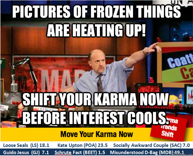 Pictures of frozen things are heating up! Shift your karma now before interest cools. - Pictures of frozen things are heating up! Shift your karma now before interest cools.  Jim Kramer with updated ticker