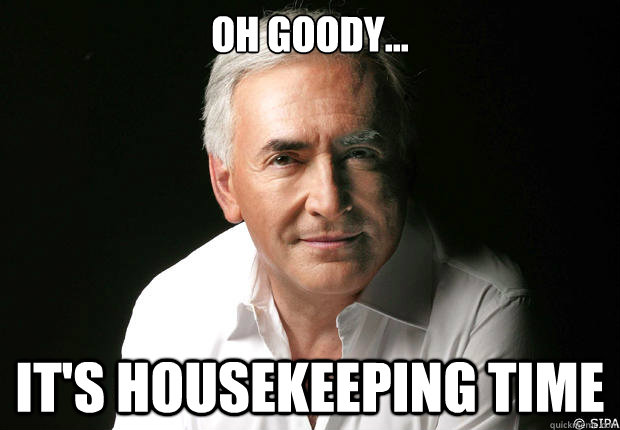 89c6020c7c035fd17b9565fe05ae2bcb8113a6ad1387f9dfcf7e4a9652400f68 oh goody it's housekeeping time dominique strauss kahn
