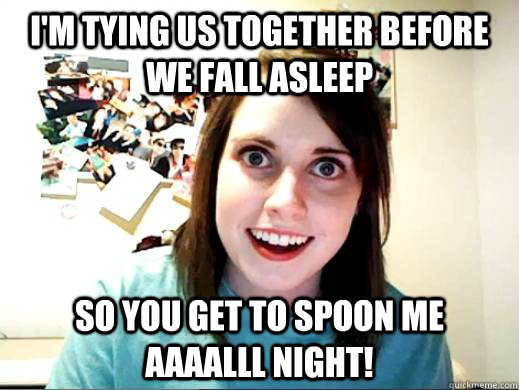 I'm tying us together before we fall asleep so you get to spoon me aaaalll night! - I'm tying us together before we fall asleep so you get to spoon me aaaalll night!  OverlyAttachedSarahCollins