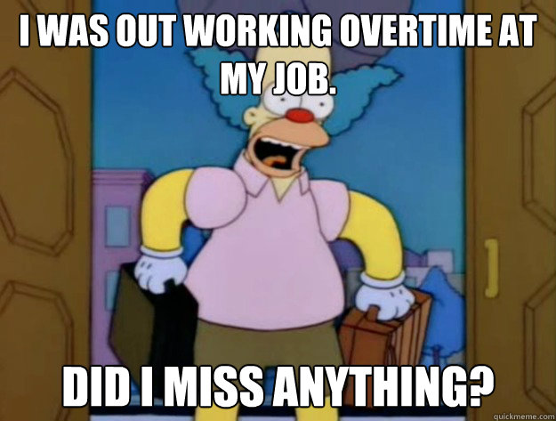 I was out working overtime at my job. Did I miss anything? - I was out working overtime at my job. Did I miss anything?  Late Krusty