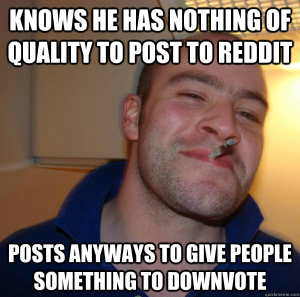 knows he has nothing of quality to post to reddit posts anyways to give people something to downvote - knows he has nothing of quality to post to reddit posts anyways to give people something to downvote  Misc