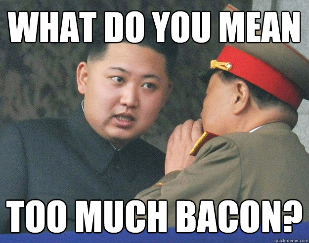 What do you mean Too much bacon? - What do you mean Too much bacon?  Hungry Kim Jong Un