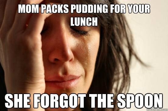 Mom packs pudding for your lunch she forgot the spoon - Mom packs pudding for your lunch she forgot the spoon  First World Problems