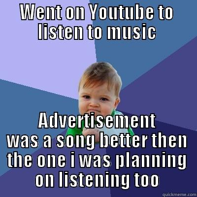WENT ON YOUTUBE TO LISTEN TO MUSIC ADVERTISEMENT WAS A SONG BETTER THEN THE ONE I WAS PLANNING ON LISTENING TOO Success Kid
