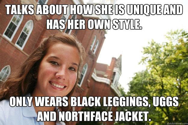 Talks about how she is unique and has her own style. only wears black leggings, uggs and northface jacket.