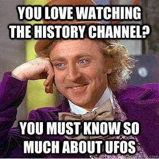 You love watching the History Channel? You must know so much about UFOs - You love watching the History Channel? You must know so much about UFOs  Condescending Wonka