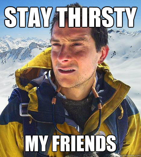 Stay Thirsty  My friends   Bear Grylls
