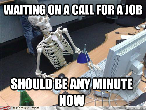 WAITING ON A CALL FOR A JOB SHOULD BE ANY MINUTE NOW - Waiting ...