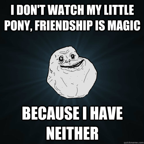 I don't watch My Little Pony, Friendship is Magic Because I have neither - I don't watch My Little Pony, Friendship is Magic Because I have neither  Forever Alone