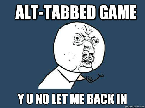 Alt-Tabbed Game y u no let me back in  Y U No