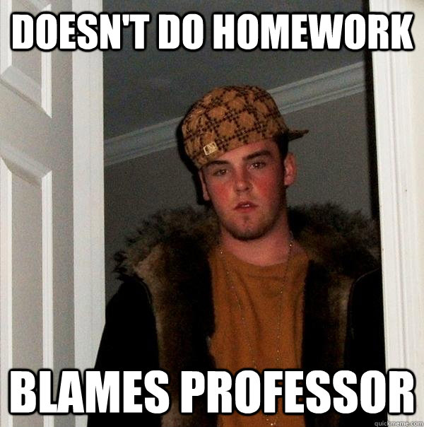 Doesn't do homework blames professor  - Doesn't do homework blames professor   Scumbag Steve