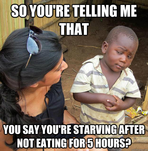 So you're telling me that You say you're starving after not eating for 5 hours? - So you're telling me that You say you're starving after not eating for 5 hours?  Skeptical Third World Kid