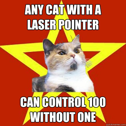 any cat with a laser pointer  can control 100 without one  Lenin Cat