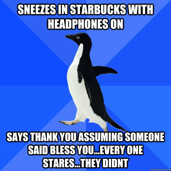 Sneezes in starbucks with headphones on says thank you assuming someone said bless you...every one stares...they didnt - Sneezes in starbucks with headphones on says thank you assuming someone said bless you...every one stares...they didnt  Socially Awkward Penguin