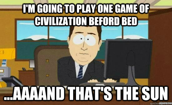 I'm going to play one game of Civilization beford bed ...AAAAND that's the sun - I'm going to play one game of Civilization beford bed ...AAAAND that's the sun  aaaand its gone