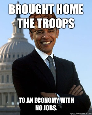 Brought home the troops  To an economy with no jobs.  Scumbag Obama